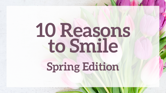 10 reasons to smile – spring edition