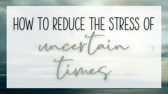 How to reduce the stress of uncertain times