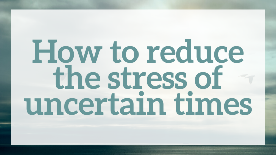 reduce the stress of uncertain times
