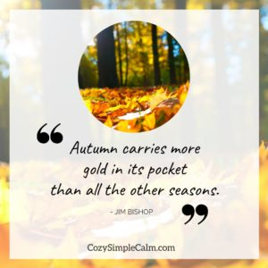"Autumn carries more gold in its pocket than all the other seasons."" – Jim Bishop"