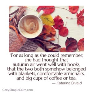 """For as long as she could remember, she had thought that autumn air went well with books, that the two both somehow belonged with blankets, comfortable armchairs, and big cups of coffee or tea."" ― Katarina Bivald"
