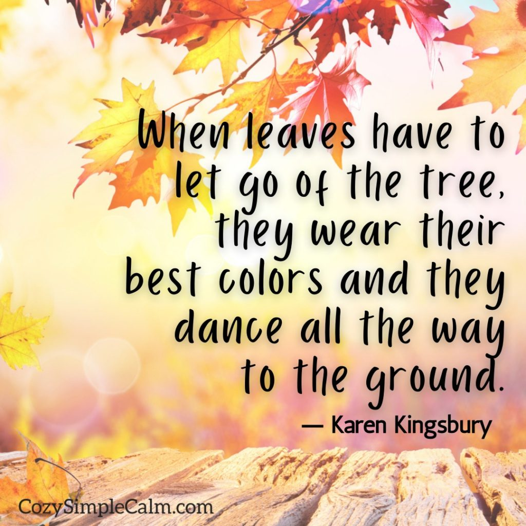 """""""When leaves have to let go of the tree, they wear their best colors and they dance all the way to the ground."""" ― Karen Kingsbury"""